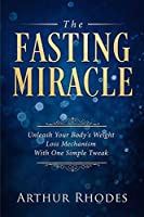 Intermittent Fasting - The Fasting Miracle: The Fasting Miracle - Unleash Your Body's Weight-Loss Mechanism With One Simple Tweak