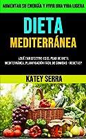 Dieta Mediterránea: ¿qué Tan Efectivo Es El Plan De Dieta Mediterránea: Planificación Fácil De Comidas - Recetas? (Aumentar Su Energía Y Vivir Una Vida Ligera)