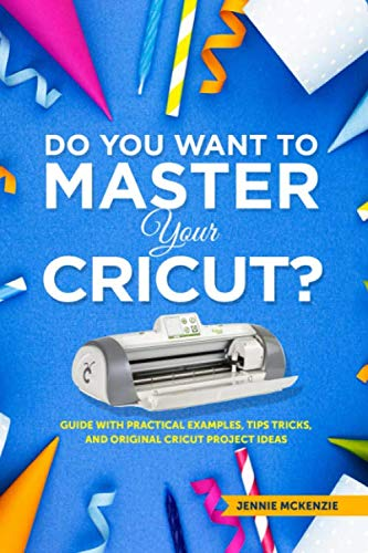 Do You Want To Master Your Cricut?: Guide With Practical Examples, Tips Tricks And Original Project Ideas