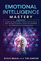 Emotional Intelligence Mastery: 6 books in 1 Cognitive Behavioral Therapy, Social Skills, How to Analyze People, Effective Leadership, NLP Persuasion, NLP Manipulation
