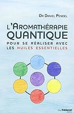 L'aromathérapie quantique - Pour se réaliser avec les huiles essentielles de Daniel Pénoël