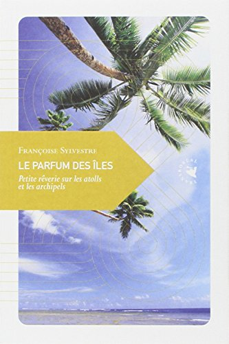 Le parfum des îles : Petite rêverie sur les atolls et les archipels (PETITE PHILOSOPHIE DU VOYAGE)