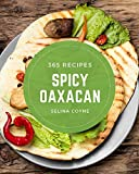 365 Spicy Oaxacan Recipes: Enjoy Everyday With Spicy Oaxacan Cookbook!