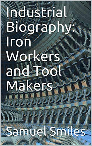 Industrial Biography: Iron Workers and Tool Makers (English Edition)