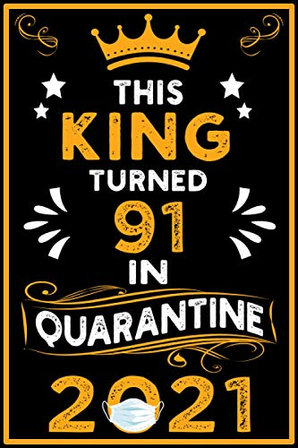 This King Turned 91 in Quarantine 2021: Happy 91st Birthday 91 Years Old Gift - Birthday gift ideas quarantine Notebook - Journal