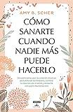 Cómo sanarte cuando nadie más puede hacerlo / How to Heal Yourself When No One Else Can (Spanish Edition)