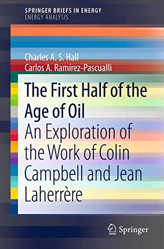 The First Half of the Age of Oil: An Exploration of the Work of Colin Campbell and Jean Laherrère (SpringerBriefs in Energy)