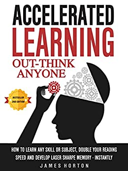 Accelerated Learning: How To Learn Any Skill Or Subject, Double Your Reading Speed And Develop Laser Sharp Memory - INSTANTLY -  OUT-THINK ANYONE by [James Horton]