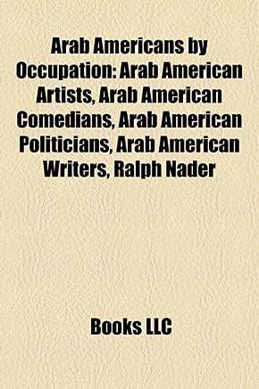 Arab Americans by Occupation: Arab American Artists, Arab American Comedians, Arab American Politicians, Arab American Writers, Ralph Nader