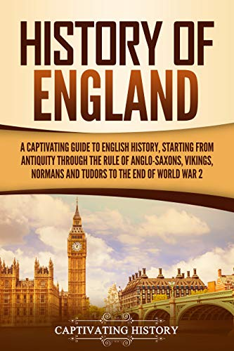 History of England: A Captivating Guide to English History, Starting from Antiquity through the Rule of the Anglo-Saxons, Vikings, Normans, and Tudors ... 2 (Captivating History) (English Edition)