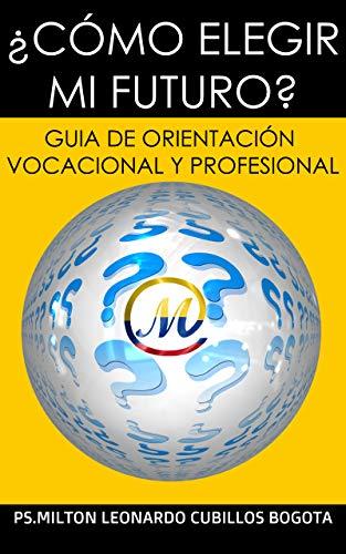¿CÓMO ELEGIR MI FUTURO?: GUIA DE ORIENTACIÓN VOCACIONAL Y PROFESIONAL. (Spanish Edition) (Español) Tapa blanda