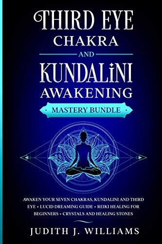Third Eye Chakra and Kundalini Awakening: Awaken your Seven Chakras, Kundalini and Third Eye + Lucid Dreaming Guide + Reiki Healing for Beginners + Crystals and Healing Stones
