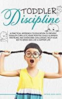 Toddler Discipline: A Practical Approach to Education to Prevent Toddler Conflicts, Raising Positive Child, Eliminate Tantrums, Overcome Challenges and Help your Kids to Grown to Live a Happier Life