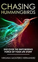 Chasing Hummingbirds: Discover the Empowering Force of Your Life Story