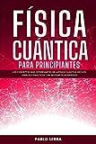 FÍSICA CUÁNTICA PARA PRINCIPIANTES: Los conceptos más interesantes de la Física Cuántica hechos simples y prácticos | Sin matemáticas difíciles