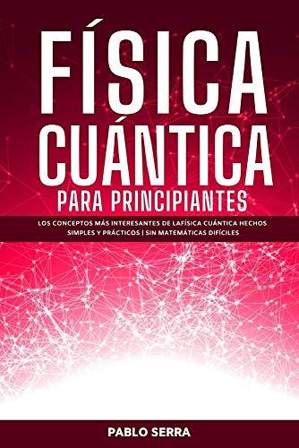 FÍSICA CUÁNTICA PARA PRINCIPIANTES: Los conceptos más interesantes de la Física Cuántica hechos simples y prácticos | Sin matemáticas difíciles (Spanish Edition)