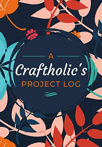 A Craftholic's Project Log: Journal for Recording Handcraft Projects - Materials, Steps, Sketches & Other Notes | Simple Organizer for Creative Hobbyists, Artisans or Professional Craftspersons