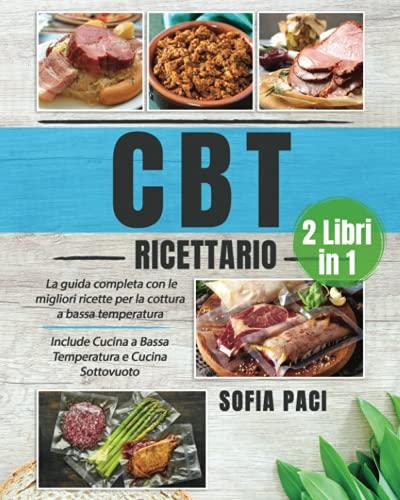 CBT Ricettario: (2 libri in 1) La Guida Completa con le Migliori Ricette per la Cottura a Bassa Temperatura. Include Cucina a Bassa Temperatura e Cucina Sottovuoto