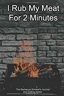 I Rub My Meat For 2 Minutes The Barbecue Smoker's Journal and Grilling Notes: Logbook To Take Notes, Refine Your Process To Become A BBQ Pro With This Blank Notebook