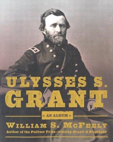 Ulysses S. Grant: An Album : Warrior, Husband, Traveler, ' Emancipator, ' Writer