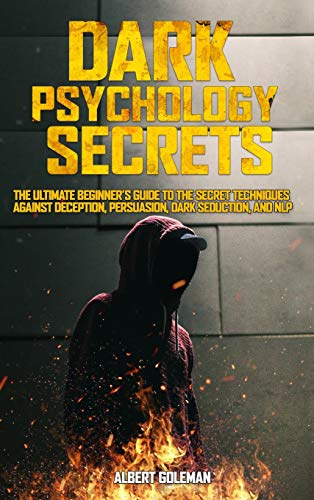 Dark Psychology Secrets: The Ultimate Beginner's Guide to the Secret Techniques Against Deception, Persuasion, Dark Seduction, and NLP.