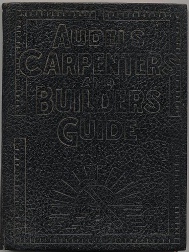 Audels Carpenters and Builders Guide # 1: A Practical Illustrated Trade Assistant on Modern Construction for Carpenters- Joiners - Builders - Mechanics and All Wood Workers (Tools, Steel Square, Saw Filing, Joinery, Furniture)