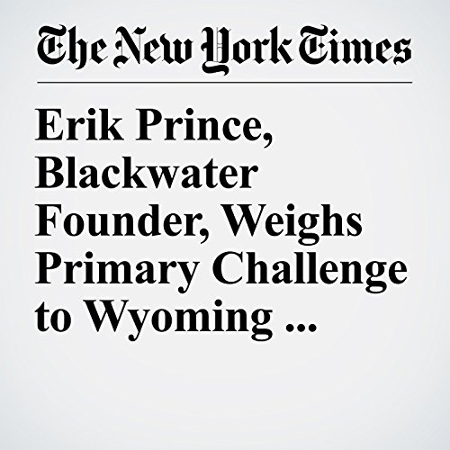 Erik Prince, Blackwater Founder, Weighs Primary Challenge to Wyoming Republican audiobook cover art