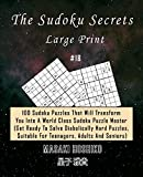The Sudoku Secrets - Large Print #18: 100 Sudoku Puzzles That Will Transform You Into A World Class Sudoku Puzzle Master (Get Ready To Solve ... Suitable For Teenagers, Adults And Seniors)
