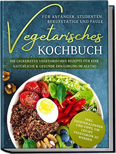 Vegetarisches Kochbuch für Anfänger, Studenten, Berufstätige und Faule: Die leckersten vegetarischen Rezepte für eine natürliche & gesunde Ernährung im Alltag | von Edition Dreiblatt Kochbücher