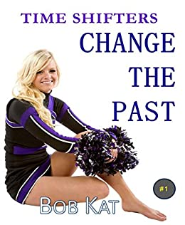 CHANGE THE PAST: Time Shifters Book #1 (Time Shifters Romance / Time Travel) by [Bob Kat, Kathy Clark]