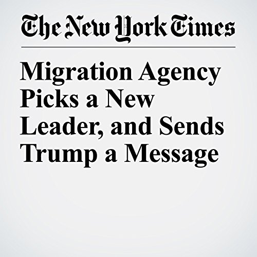 Migration Agency Picks a New Leader, and Sends Trump a Message copertina