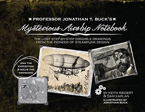 Professor Jonathan T. Buck's Mysterious Airship Notebook: The Lost Step-by-Step Schematic Drawings from the Pioneer of Steampunk Design