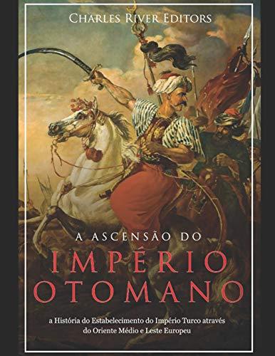 A Ascensão e Queda do Império Otomano: A História da Criação do Império Turco e Sua Destruição Mais de 600 Anos Depois