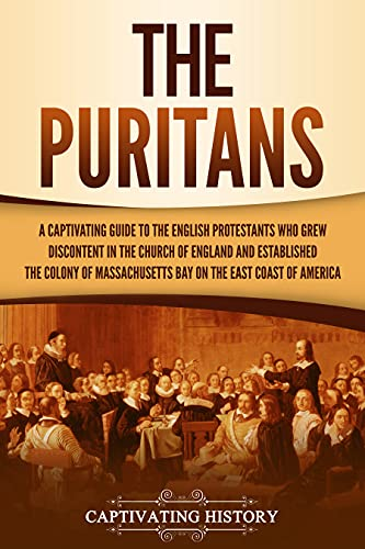 The Puritans: A Captivating Guide to the English Protestants Who Grew Discontent in the Church of England and Established the Massachusetts Bay Colony on the East Coast of America (English Edition)