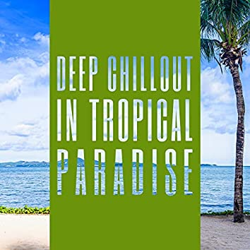 Deep Chillout in Tropical Paradise: 2019 Total Relaxing Chill Out Deep Hit Music Mix