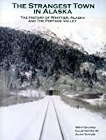 The Strangest Town in Alaska : The History of Whittier, Alaska and the Portage Valley 0967786002 Book Cover