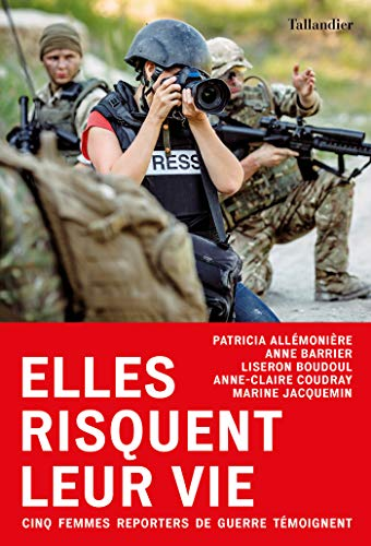 Elles risquent leur vie: Cinq femmes reporters de guerre temoignent (ACTUALITE SOCIE)