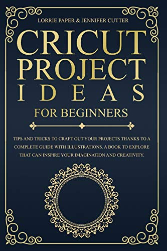 Cricut Project Ideas For Beginners: Tips And Tricks To Craft Out Your Design In A Complete Guide With Illustrations. A Book To Explore That Can Inspire Your Imagination And Creativity