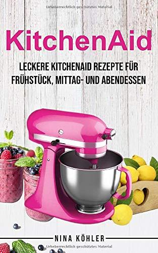 Kitchenaid: Leckere Kitchenaid Rezepte für Frühstück, Mittag- und Abendessen