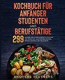 Kochbuch für Anfänger, Studenten und Berufstätige: 299 leckere und schnelle Rezepte für jeden Tag. Frühstück, Hauptspeisen, Suppen, Snacks, Desserts und vieles mehr.