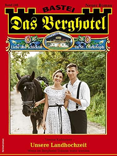 Das Berghotel 246 - Heimatroman: Unsere Landhochzeit (German Edition)
