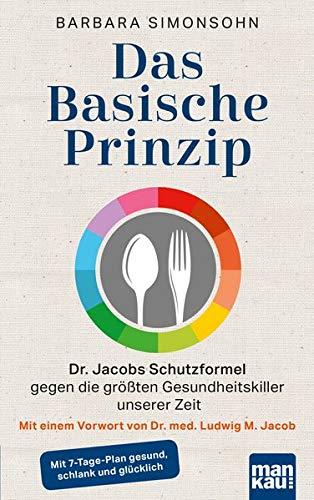Das Basische Prinzip. Dr. Jacobs Schutzformel gegen die größten Gesundheitskiller unserer Zeit: Mit einem Vorwort von Dr. med. Ludwig M. Jacob / Mit 7-Tage-Plan gesund, schlank und glücklich