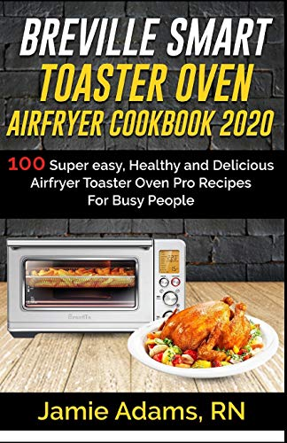 BREVILLE SMART TOASTER OVEN AIRFRYER COOKBOOK 2020: 100 Super easy, Healthy and Delicious Airfryer Toaster Oven Pro Recipes For Busy People (How to ... Smart Toaster Oven) (Brevielle cookbook)