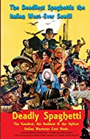 Deadly Spaghetti: The Goodest, the Baddest & the Ugliest Italian Westerns Ever Made