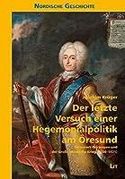 Der letzte Versuch einer Hegemonialpolitik am Oeresund: Daenemark-Norwegen und der Grosse Nordische Krieg (1700-1721)