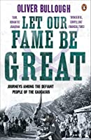 Let Our Fame Be Great: Journeys Among The Defiant People Of The Caucasus by Oliver Bullough(2011-04-26)