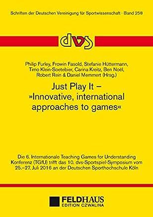Just Play It - Innovative, international approaches to games: Die 6. Internationale Teaching Games for Understanding Konferenz (TGfU) trifft das 10. ... 2016 an der Deutschen Sporthochschule Köln