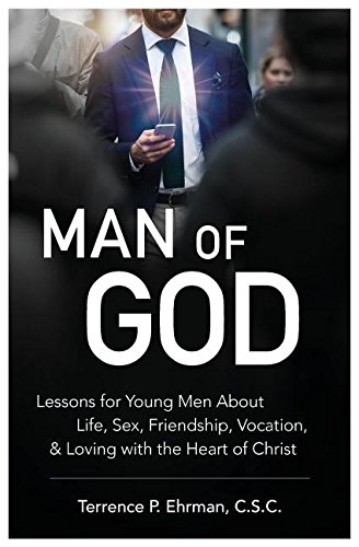Man of God: Lessons for Young Men about Life, Sex, Friendship, Vocation, and Loving with the Heart of Christ