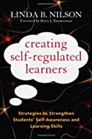 Creating Self-Regulated Learners: Strategies to Strengthen Students' Self-Awareness and Learning Skills