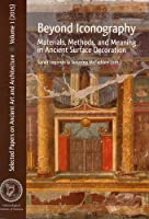 Beyond Iconography: Materials, Methods, and Meaning in Ancient Surface Decoration (Selected Papers on Ancient Art and Architecture)
